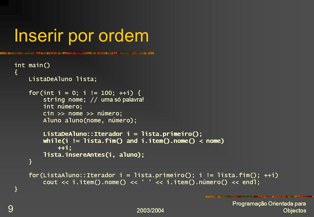 2003/2004 Programação Orientada para Objectos 9 Inserir por ordem int main() { ListaDeAluno lista; for(int i = 0; i != 100; ++i) { string nome; // uma só palavra.