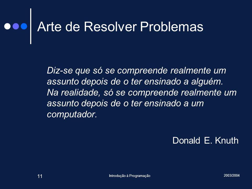 2003/2004 Introdução à Programação 11 Arte de Resolver Problemas Diz-se que só se compreende realmente um assunto depois de o ter ensinado a alguém.