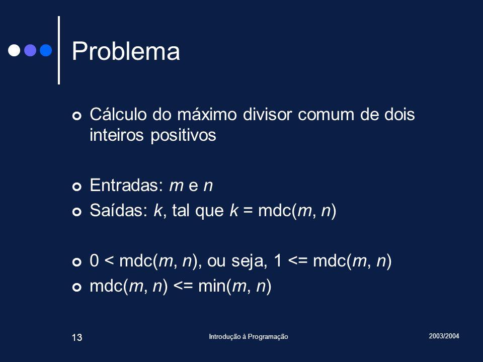 2003/2004 Introdução à Programação 13 Problema Cálculo do máximo divisor comum de dois inteiros positivos Entradas: m e n Saídas: k, tal que k = mdc(m, n) 0 < mdc(m, n), ou seja, 1 <= mdc(m, n) mdc(m, n) <= min(m, n)