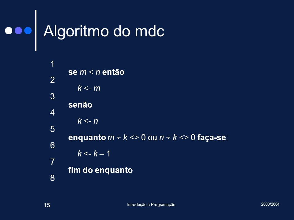 2003/2004 Introdução à Programação 15 Algoritmo do mdc 1 se m < n então 2 k <- m 3 senão 4 k <- n 5 enquanto m ÷ k <> 0 ou n ÷ k <> 0 faça-se: 6 k <- k – 1 7 fim do enquanto 8