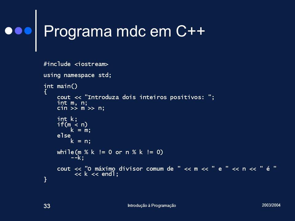 2003/2004 Introdução à Programação 33 Programa mdc em C++ #include using namespace std; int main() { cout << Introduza dois inteiros positivos: ; int m, n; cin >> m >> n; int k; if(m < n) k = m; else k = n; while(m % k != 0 or n % k != 0) --k; cout << O máximo divisor comum de << m << e << n << é << k << endl; }