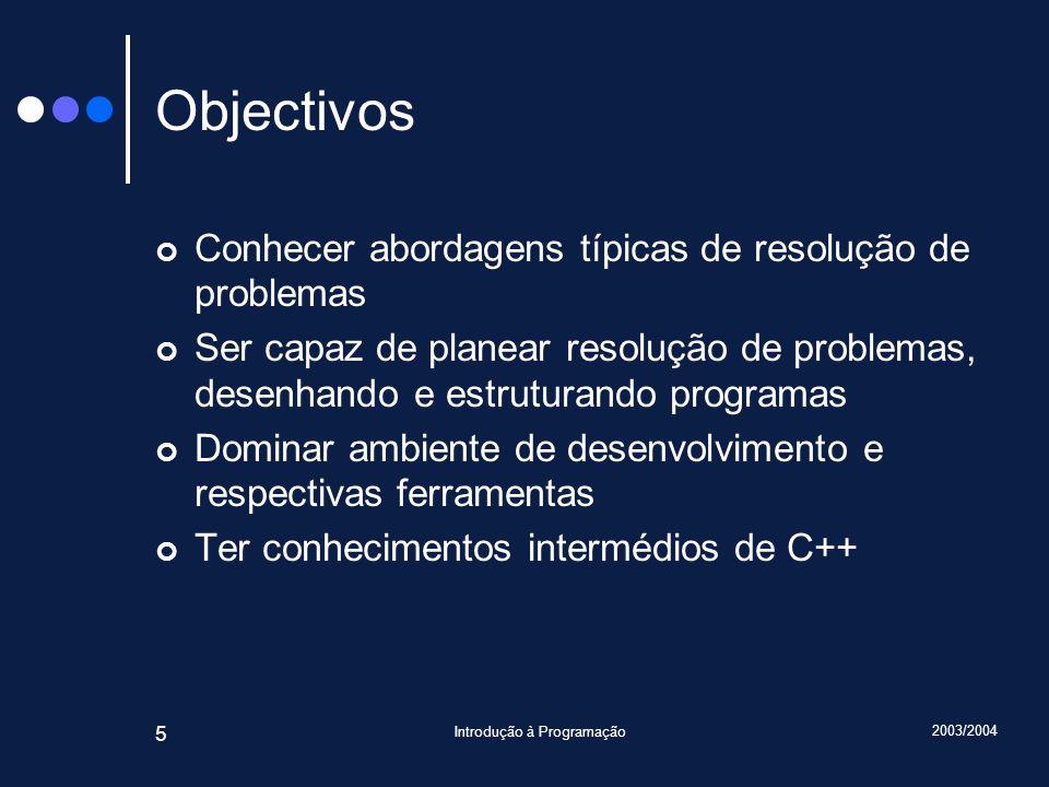 2003/2004 Introdução à Programação 5 Objectivos Conhecer abordagens típicas de resolução de problemas Ser capaz de planear resolução de problemas, desenhando e estruturando programas Dominar ambiente de desenvolvimento e respectivas ferramentas Ter conhecimentos intermédios de C++