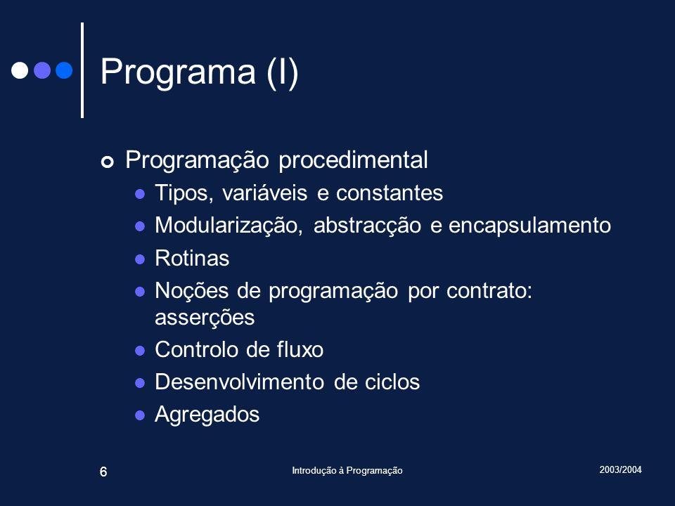 2003/2004 Introdução à Programação 6 Programa (I) Programação procedimental Tipos, variáveis e constantes Modularização, abstracção e encapsulamento Rotinas Noções de programação por contrato: asserções Controlo de fluxo Desenvolvimento de ciclos Agregados