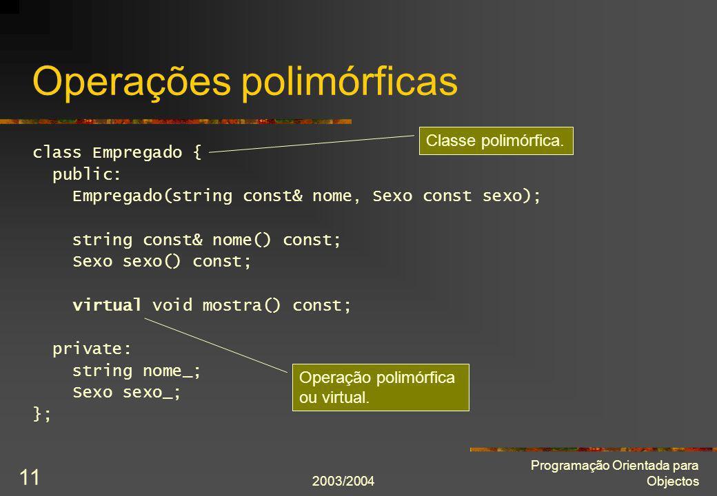 2003/2004 Programação Orientada para Objectos 11 Operações polimórficas class Empregado { public: Empregado(string const& nome, Sexo const sexo); stri