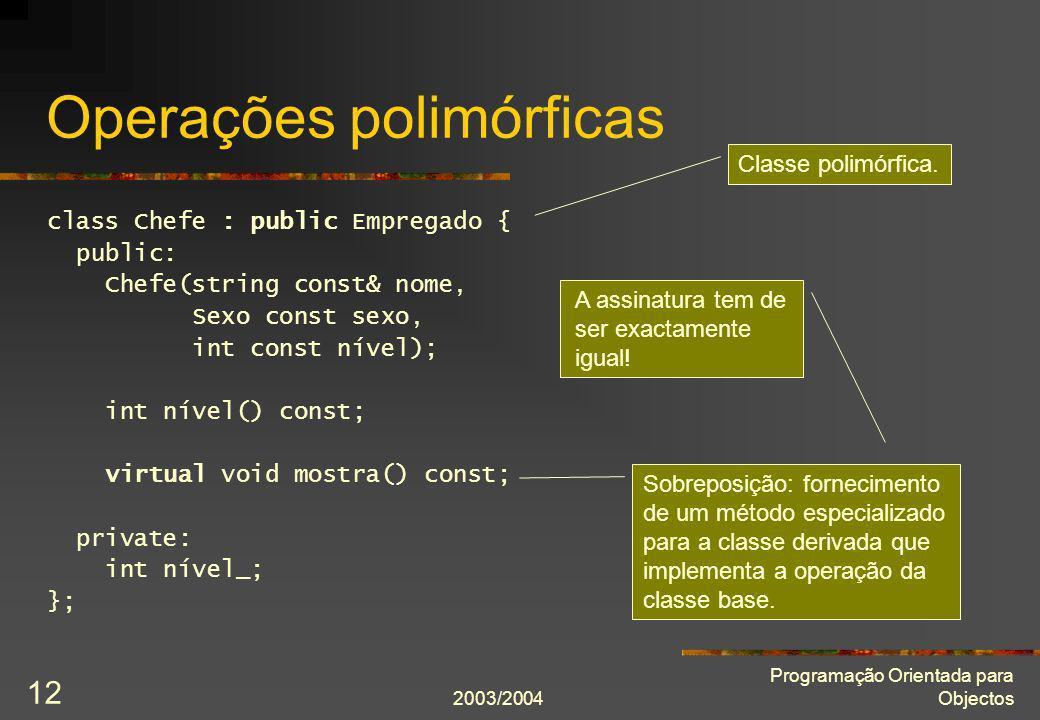 2003/2004 Programação Orientada para Objectos 12 Operações polimórficas class Chefe : public Empregado { public: Chefe(string const& nome, Sexo const