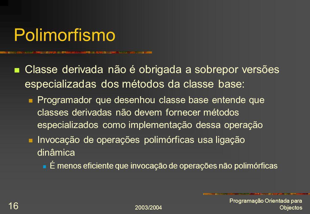 2003/2004 Programação Orientada para Objectos 16 Polimorfismo Classe derivada não é obrigada a sobrepor versões especializadas dos métodos da classe b