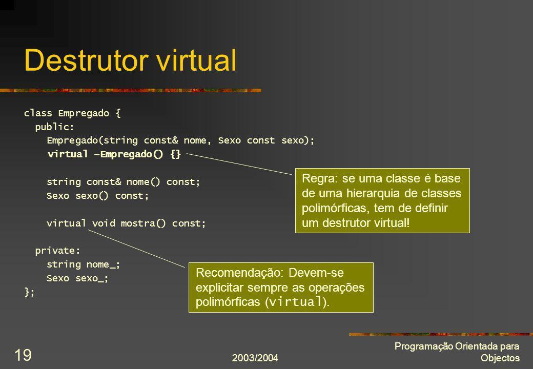2003/2004 Programação Orientada para Objectos 19 Destrutor virtual class Empregado { public: Empregado(string const& nome, Sexo const sexo); virtual ~