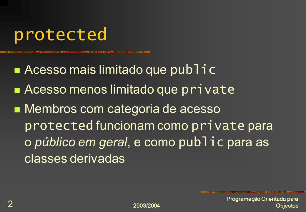 2003/2004 Programação Orientada para Objectos 3 protected class A { public: A(int const a) : a(a) {} protected: int a; }; class B : public A { public: void mostra() const { cout << a << endl; } };