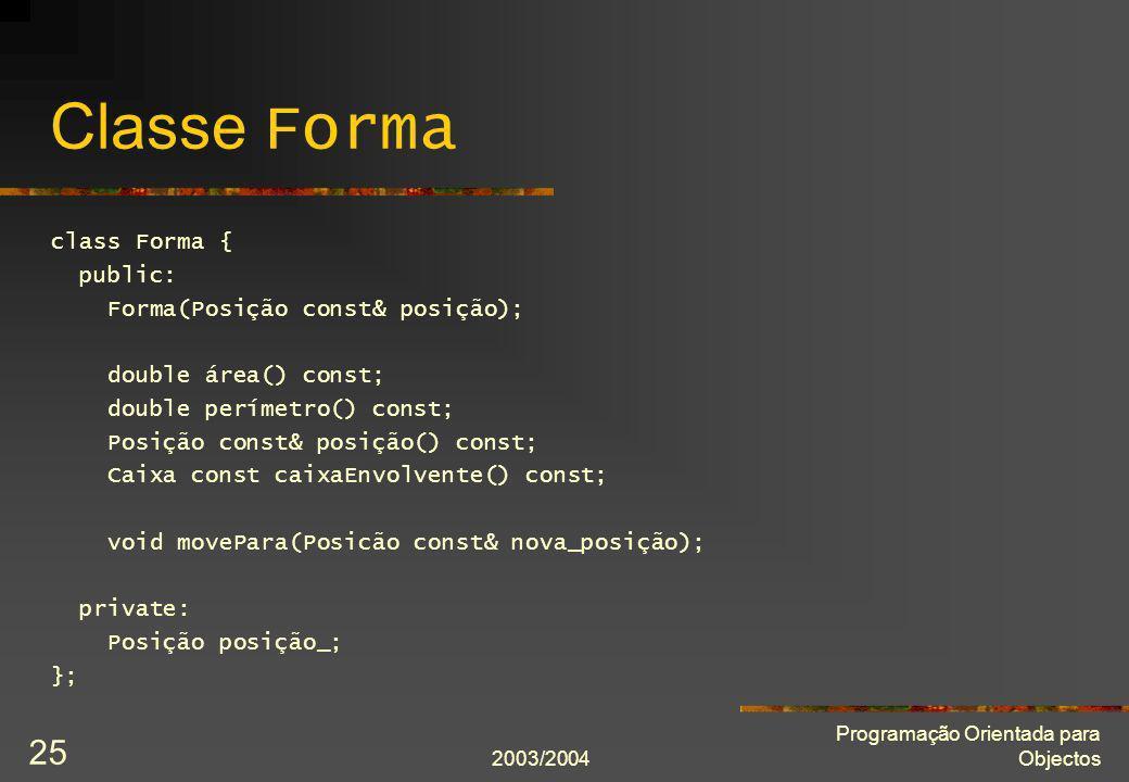 2003/2004 Programação Orientada para Objectos 25 Classe Forma class Forma { public: Forma(Posição const& posição); double área() const; double perímet