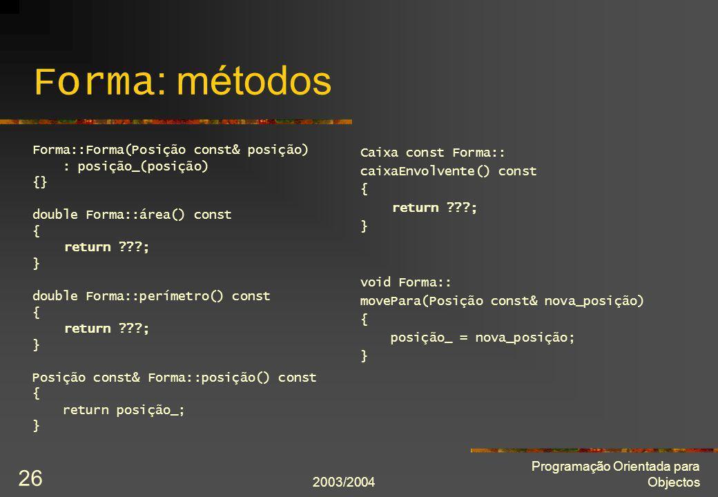 2003/2004 Programação Orientada para Objectos 26 Forma : métodos Forma::Forma(Posição const& posição) : posição_(posição) {} double Forma::área() cons