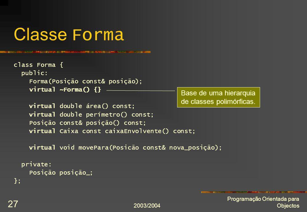 2003/2004 Programação Orientada para Objectos 27 Classe Forma class Forma { public: Forma(Posição const& posição); virtual ~Forma() {} virtual double