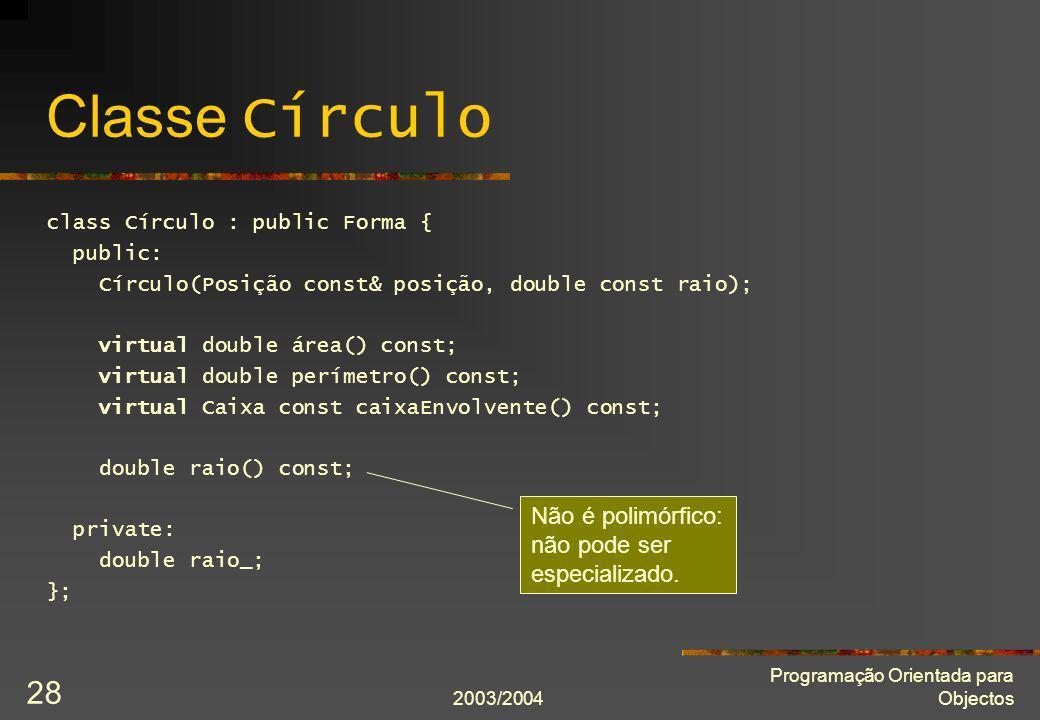 2003/2004 Programação Orientada para Objectos 28 Classe Círculo class Círculo : public Forma { public: Círculo(Posição const& posição, double const ra
