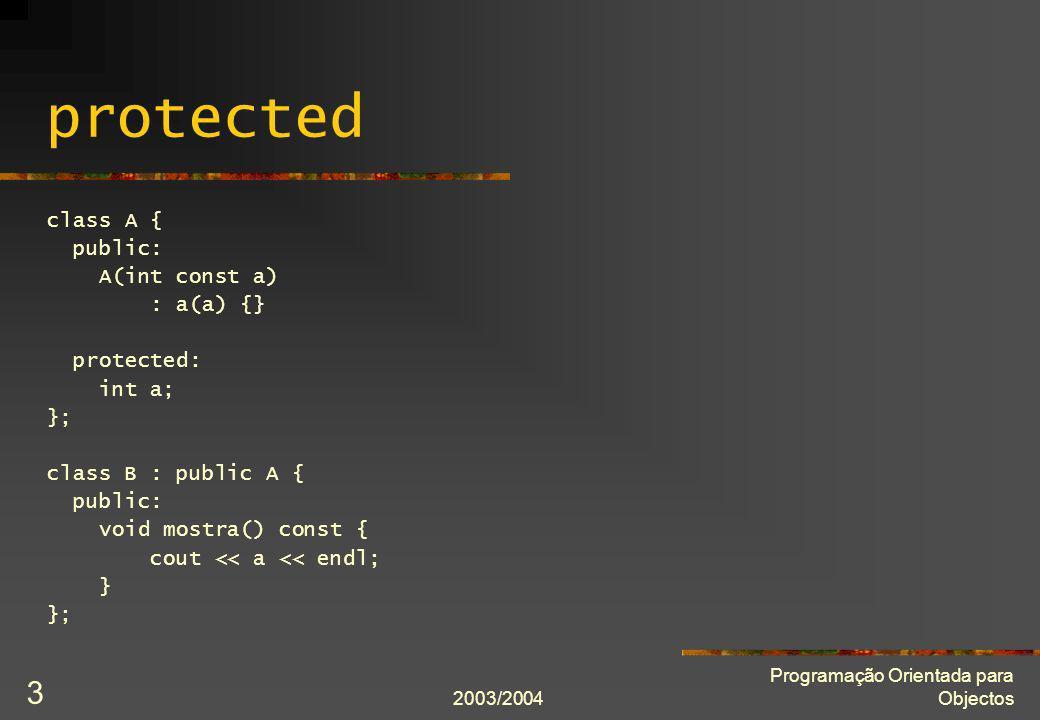 2003/2004 Programação Orientada para Objectos 3 protected class A { public: A(int const a) : a(a) {} protected: int a; }; class B : public A { public: