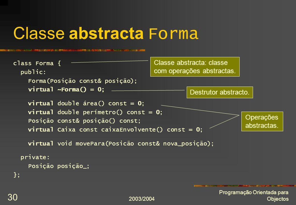 2003/2004 Programação Orientada para Objectos 30 Classe abstracta Forma class Forma { public: Forma(Posição const& posição); virtual ~Forma() = 0; vir