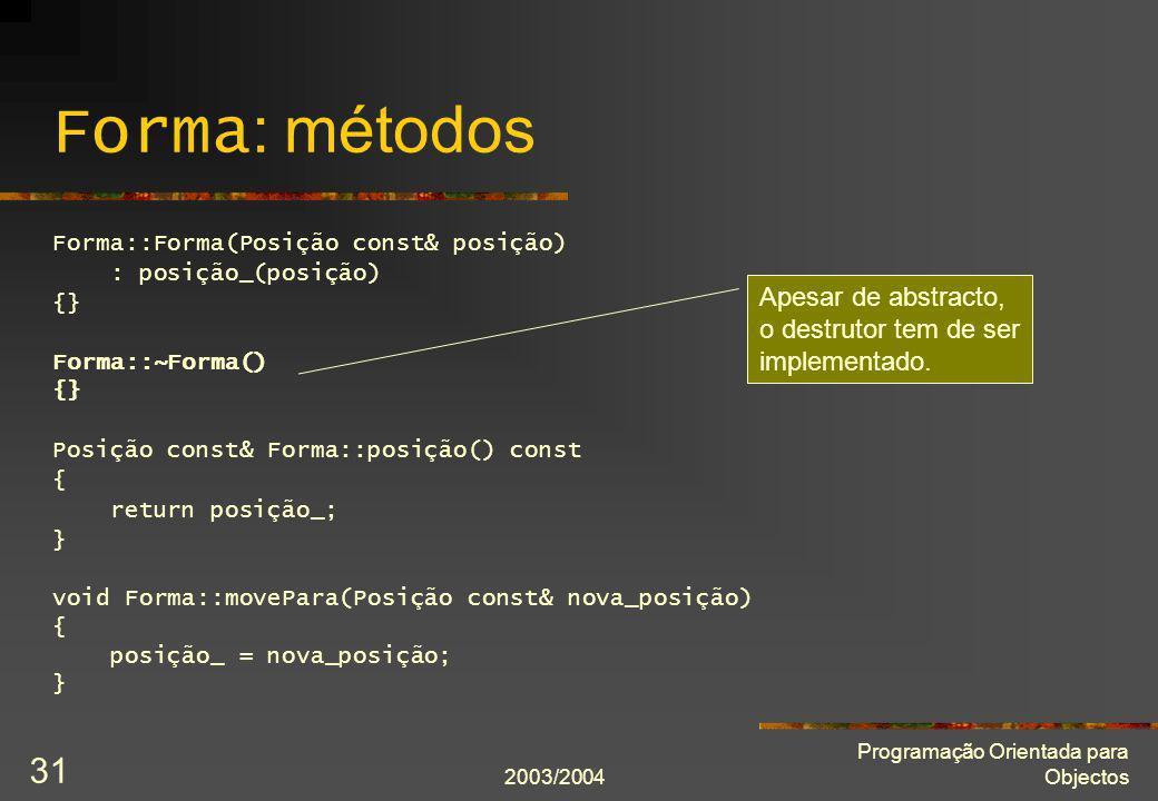 2003/2004 Programação Orientada para Objectos 31 Forma : métodos Forma::Forma(Posição const& posição) : posição_(posição) {} Forma::~Forma() {} Posiçã