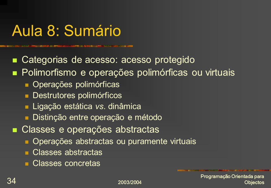 2003/2004 Programação Orientada para Objectos 34 Aula 8: Sumário Categorias de acesso: acesso protegido Polimorfismo e operações polimórficas ou virtu
