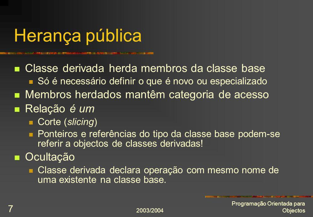 2003/2004 Programação Orientada para Objectos 18 Chefe com subordinados list pessoal; Empregado* pe = new Empregado( João Maria , masculino); pessoal.push_back(pe); Chefe* pc = new Chefe( Ana Maria , feminino, 4); pc->subordina(pe); pessoal.push_back(pc); for(list ::iterator i = pessoal.begin(); i != pessoal.end(); ++i) (*i)->mostra(); … for(list ::iterator i = pessoal.begin(); i != pessoal.end(); ++i) delete *i; É invocado o destrutor de Empregado.
