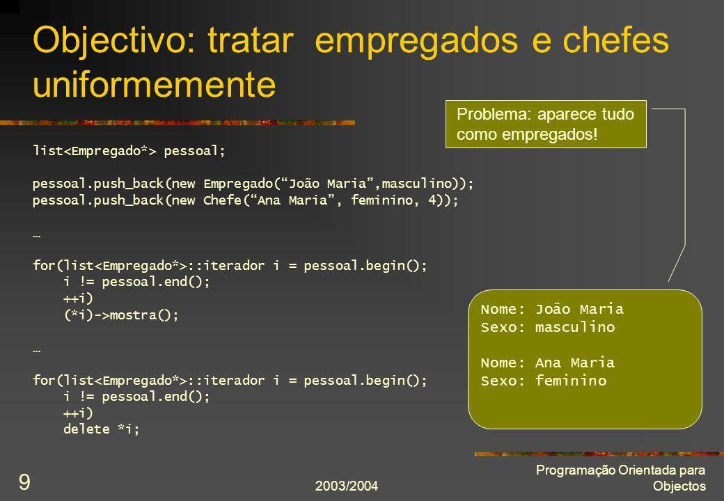 2003/2004 Programação Orientada para Objectos 30 Classe abstracta Forma class Forma { public: Forma(Posição const& posição); virtual ~Forma() = 0; virtual double área() const = 0; virtual double perímetro() const = 0; Posição const& posição() const; virtual Caixa const caixaEnvolvente() const = 0; virtual void movePara(Posicão const& nova_posição); private: Posição posição_; }; Operações abstractas.