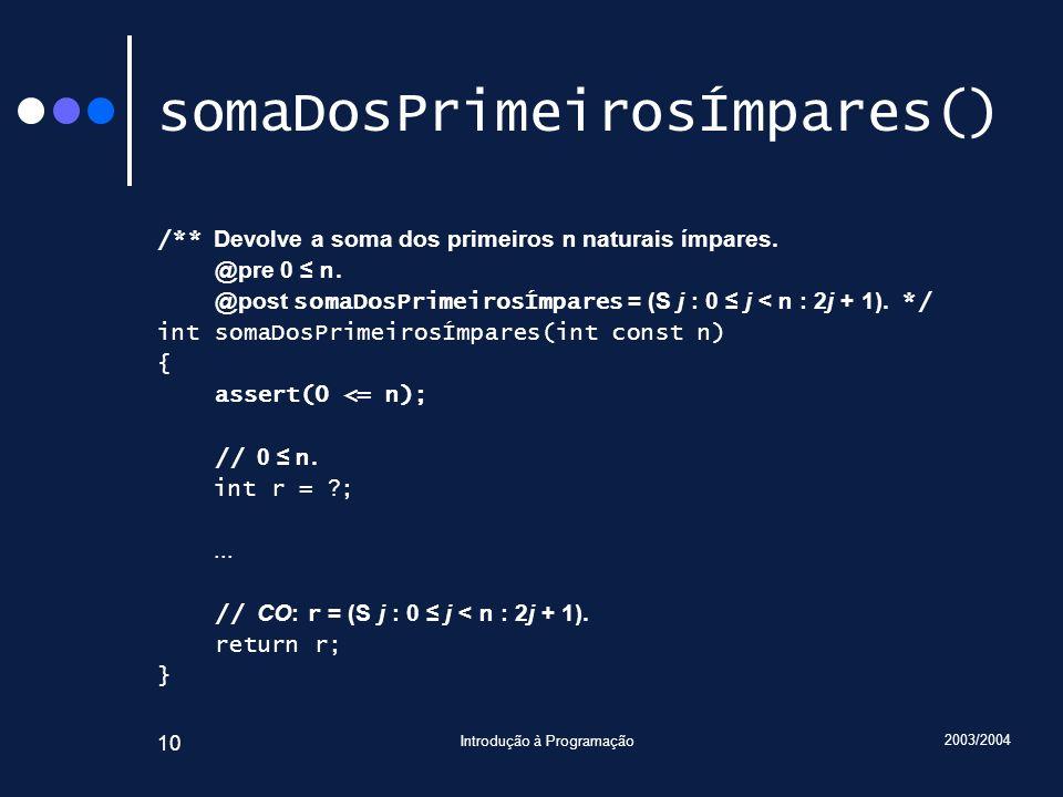 2003/2004 Introdução à Programação 10 somaDosPrimeirosÍmpares() /** Devolve a soma dos primeiros n naturais ímpares. @pre 0 n. @post somaDosPrimeirosÍ