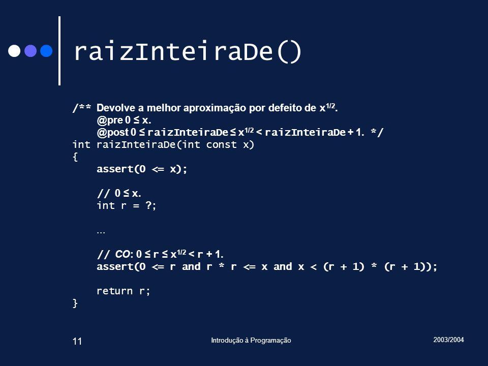 2003/2004 Introdução à Programação 11 raizInteiraDe() /** Devolve a melhor aproximação por defeito de x 1/2. @pre 0 x. @post 0 raizInteiraDe x 1/2 < r
