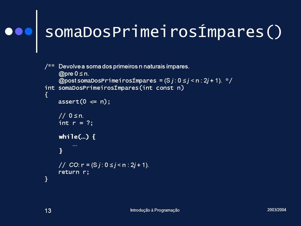 2003/2004 Introdução à Programação 13 somaDosPrimeirosÍmpares() /** Devolve a soma dos primeiros n naturais ímpares. @pre 0 n. @post somaDosPrimeirosÍ