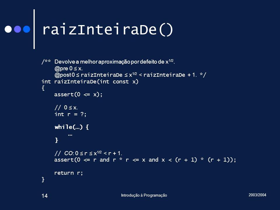 2003/2004 Introdução à Programação 14 raizInteiraDe() /** Devolve a melhor aproximação por defeito de x 1/2. @pre 0 x. @post 0 raizInteiraDe x 1/2 < r