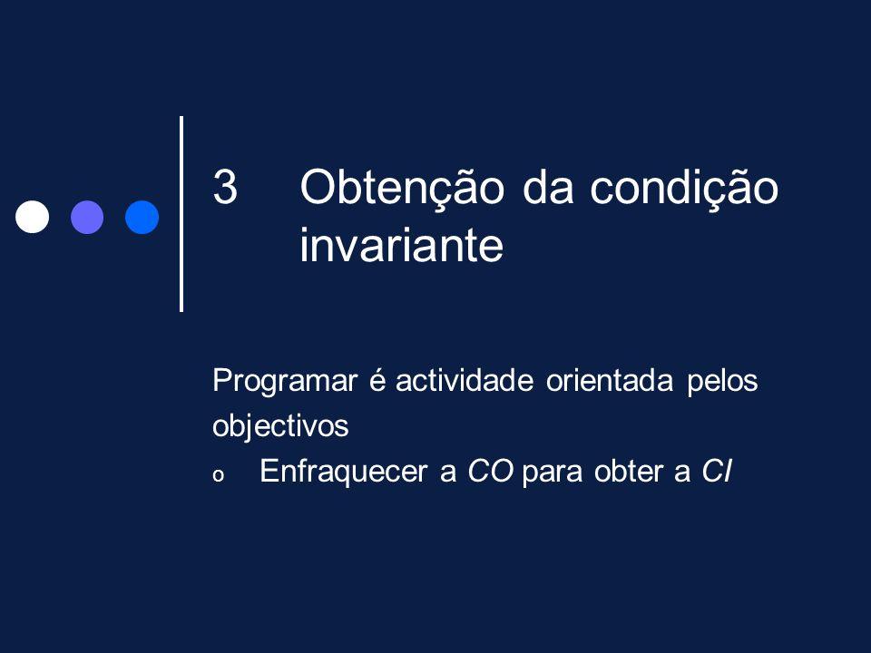 3Obtenção da condição invariante Programar é actividade orientada pelos objectivos o Enfraquecer a CO para obter a CI