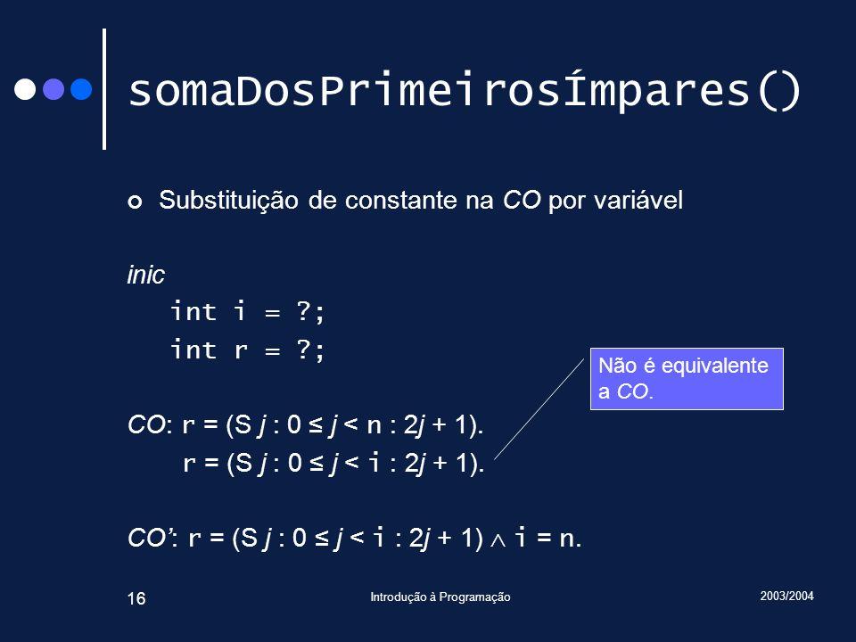 2003/2004 Introdução à Programação 16 somaDosPrimeirosÍmpares() Substituição de constante na CO por variável inic int i = ?; int r = ?; CO: r = (S j :