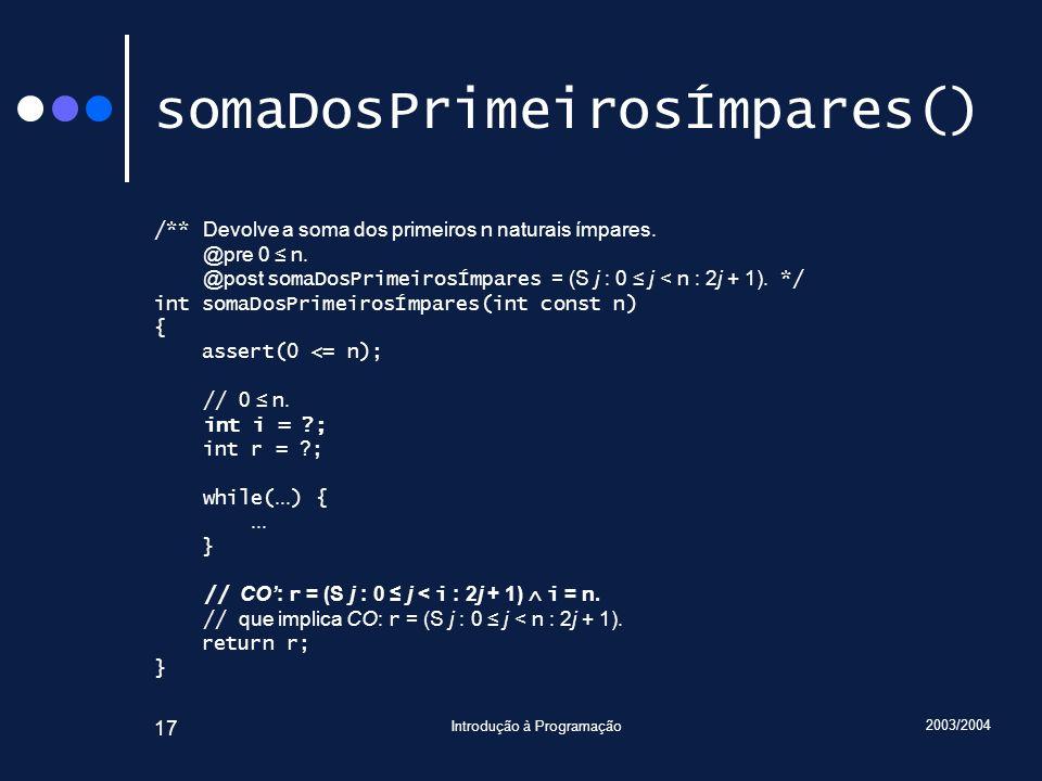 2003/2004 Introdução à Programação 17 somaDosPrimeirosÍmpares() /** Devolve a soma dos primeiros n naturais ímpares. @pre 0 n. @post somaDosPrimeirosÍ