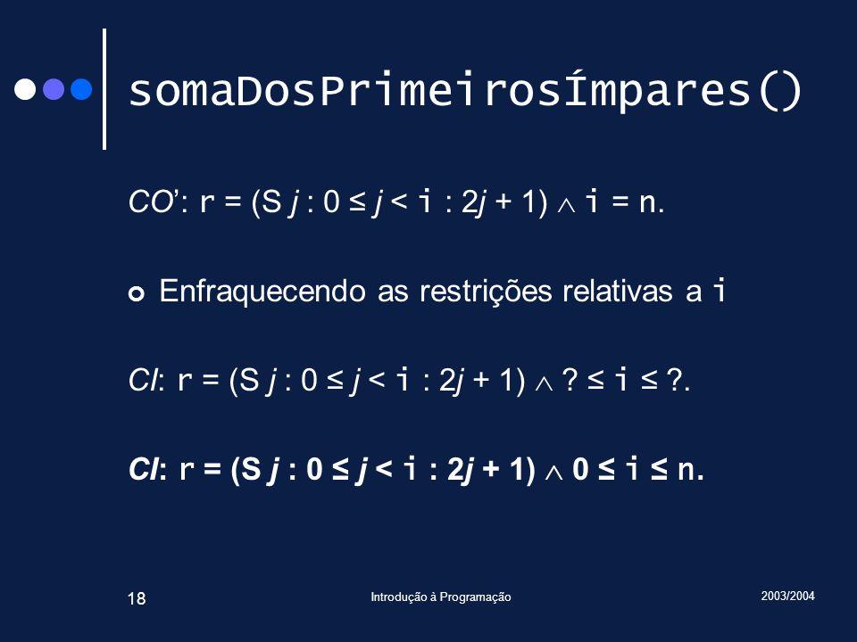 2003/2004 Introdução à Programação 18 somaDosPrimeirosÍmpares() CO: r = (S j : 0 j < i : 2j + 1) i = n. Enfraquecendo as restrições relativas a i CI: