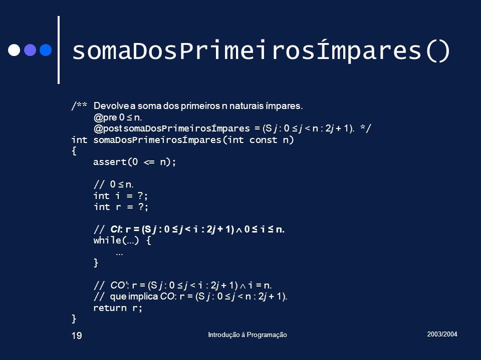 2003/2004 Introdução à Programação 19 somaDosPrimeirosÍmpares() /** Devolve a soma dos primeiros n naturais ímpares. @pre 0 n. @post somaDosPrimeirosÍ