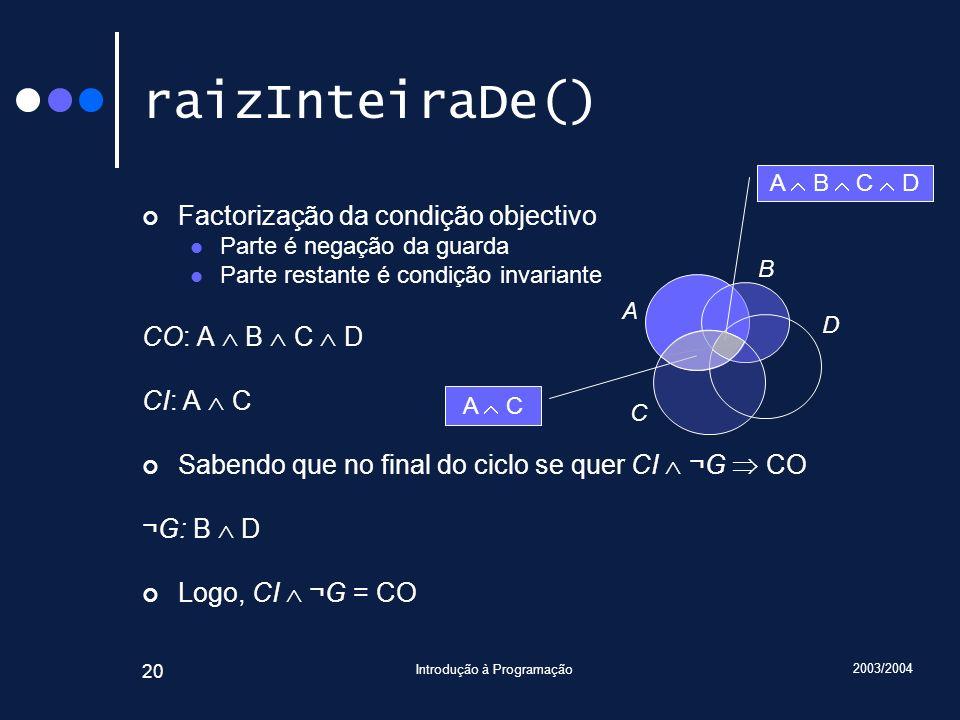 2003/2004 Introdução à Programação 20 raizInteiraDe() Factorização da condição objectivo Parte é negação da guarda Parte restante é condição invariant