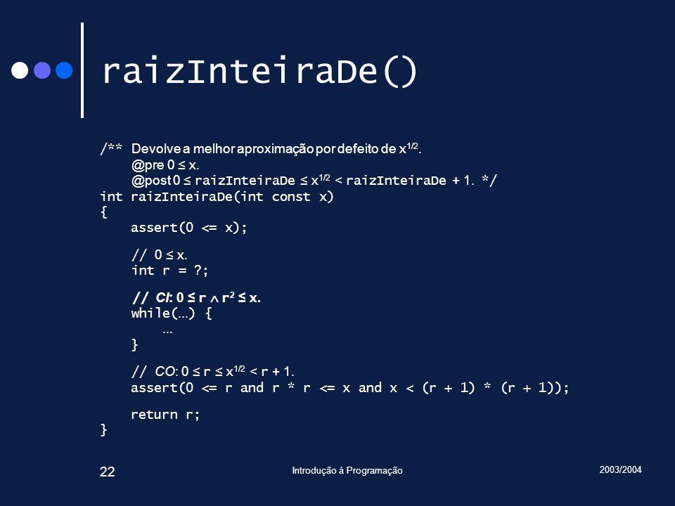 2003/2004 Introdução à Programação 22 raizInteiraDe() /** Devolve a melhor aproximação por defeito de x 1/2. @pre 0 x. @post 0 raizInteiraDe x 1/2 < r
