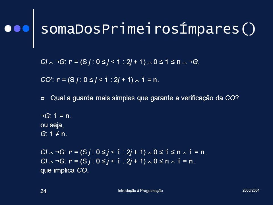 2003/2004 Introdução à Programação 24 somaDosPrimeirosÍmpares() CI ¬G: r = (S j : 0 j < i : 2j + 1) 0 i n ¬G. CO: r = (S j : 0 j < i : 2j + 1) i = n.