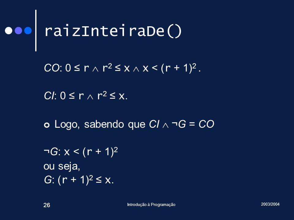 2003/2004 Introdução à Programação 26 raizInteiraDe() CO: 0 r r 2 x x < ( r + 1) 2. CI: 0 r r 2 x. Logo, sabendo que CI ¬G = CO ¬G: x < ( r + 1) 2 ou