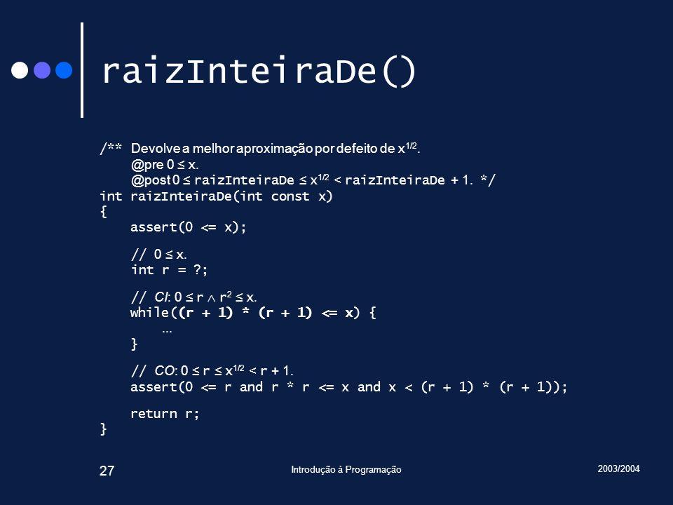 2003/2004 Introdução à Programação 27 raizInteiraDe() /** Devolve a melhor aproximação por defeito de x 1/2. @pre 0 x. @post 0 raizInteiraDe x 1/2 < r