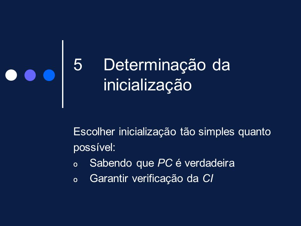 5Determinação da inicialização Escolher inicialização tão simples quanto possível: o Sabendo que PC é verdadeira o Garantir verificação da CI