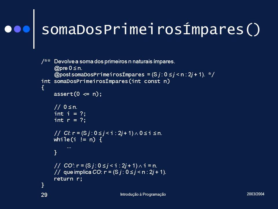 2003/2004 Introdução à Programação 29 somaDosPrimeirosÍmpares() /** Devolve a soma dos primeiros n naturais ímpares. @pre 0 n. @post somaDosPrimeirosÍ