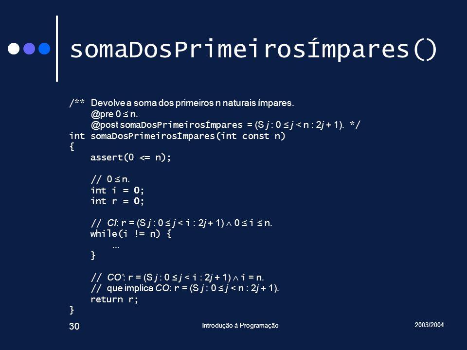 2003/2004 Introdução à Programação 30 somaDosPrimeirosÍmpares() /** Devolve a soma dos primeiros n naturais ímpares. @pre 0 n. @post somaDosPrimeirosÍ