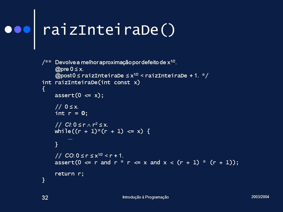 2003/2004 Introdução à Programação 32 raizInteiraDe() /** Devolve a melhor aproximação por defeito de x 1/2. @pre 0 x. @post 0 raizInteiraDe x 1/2 < r