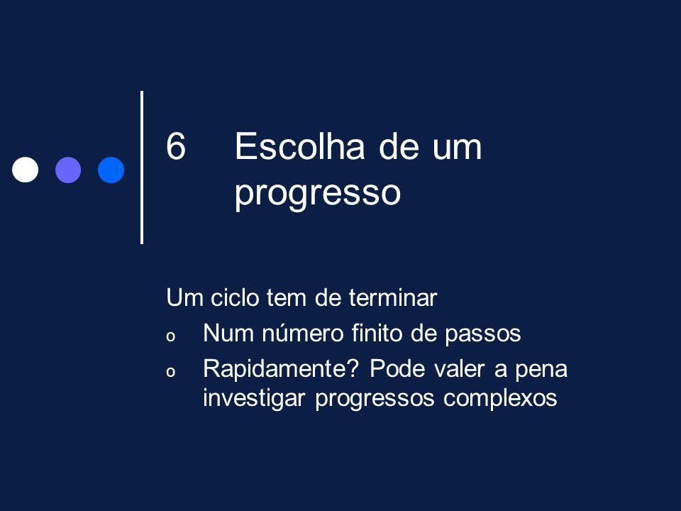 6Escolha de um progresso Um ciclo tem de terminar o Num número finito de passos o Rapidamente? Pode valer a pena investigar progressos complexos