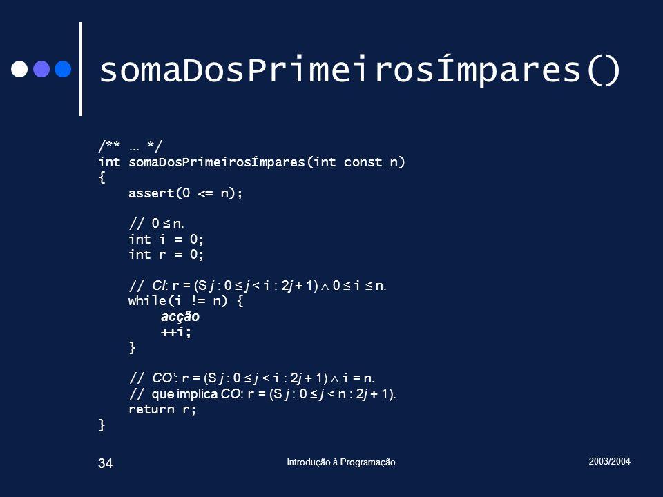2003/2004 Introdução à Programação 34 somaDosPrimeirosÍmpares() /**... */ int somaDosPrimeirosÍmpares(int const n) { assert(0 <= n); // 0 n. int i = 0