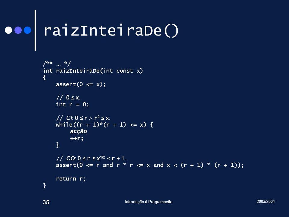 2003/2004 Introdução à Programação 35 raizInteiraDe() /**... */ int raizInteiraDe(int const x) { assert(0 <= x); // 0 x. int r = 0; // CI: 0 r r 2 x.