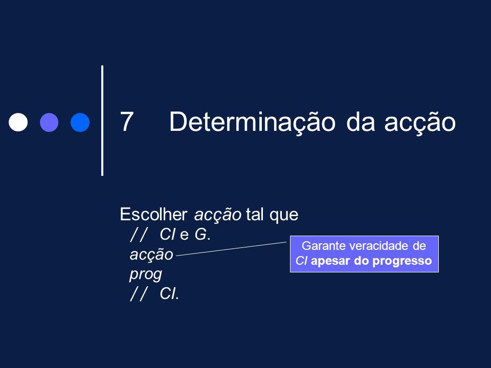 7Determinação da acção Escolher acção tal que // CI e G. acção prog // CI. Garante veracidade de CI apesar do progresso