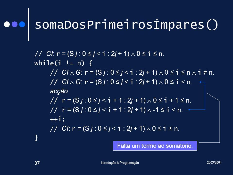 2003/2004 Introdução à Programação 37 somaDosPrimeirosÍmpares() // CI: r = (S j : 0 j < i : 2j + 1) 0 i n. while(i != n) { // CI G: r = (S j : 0 j < i