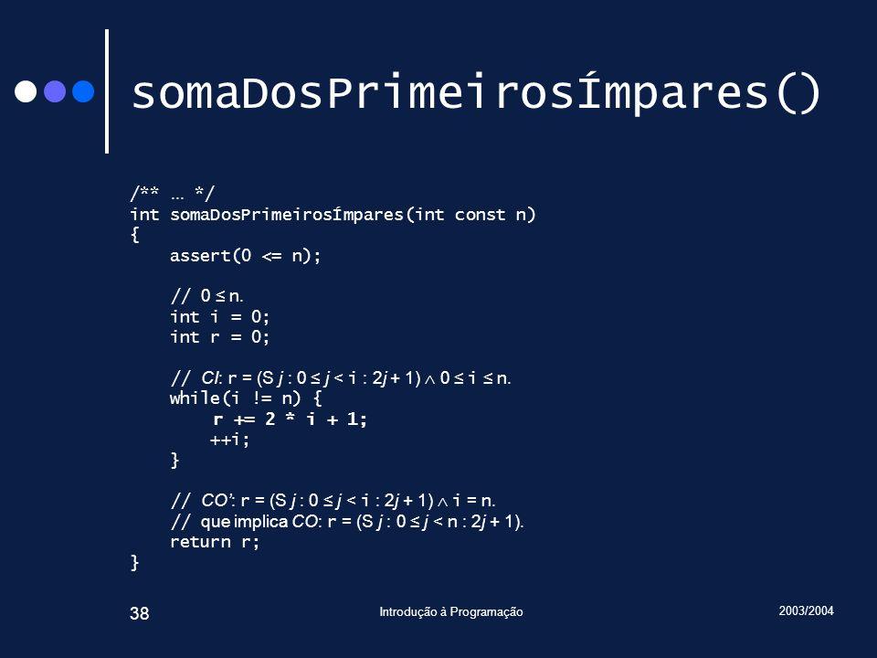 2003/2004 Introdução à Programação 38 somaDosPrimeirosÍmpares() /**... */ int somaDosPrimeirosÍmpares(int const n) { assert(0 <= n); // 0 n. int i = 0
