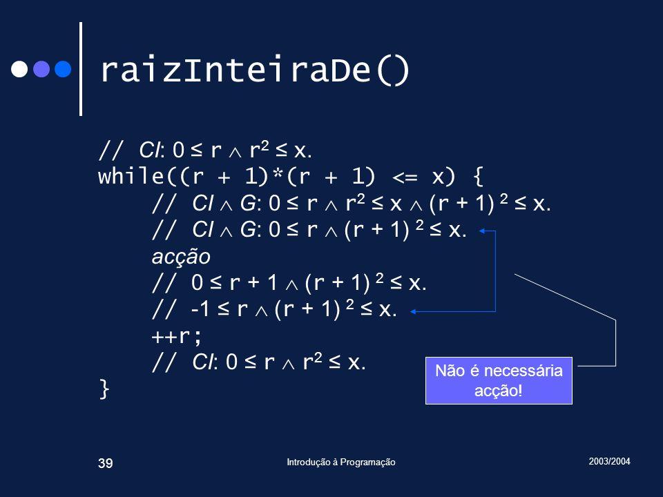 2003/2004 Introdução à Programação 39 raizInteiraDe() // CI: 0 r r 2 x. while((r + 1)*(r + 1) <= x) { // CI G: 0 r r 2 x ( r + 1) 2 x. // CI G: 0 r (