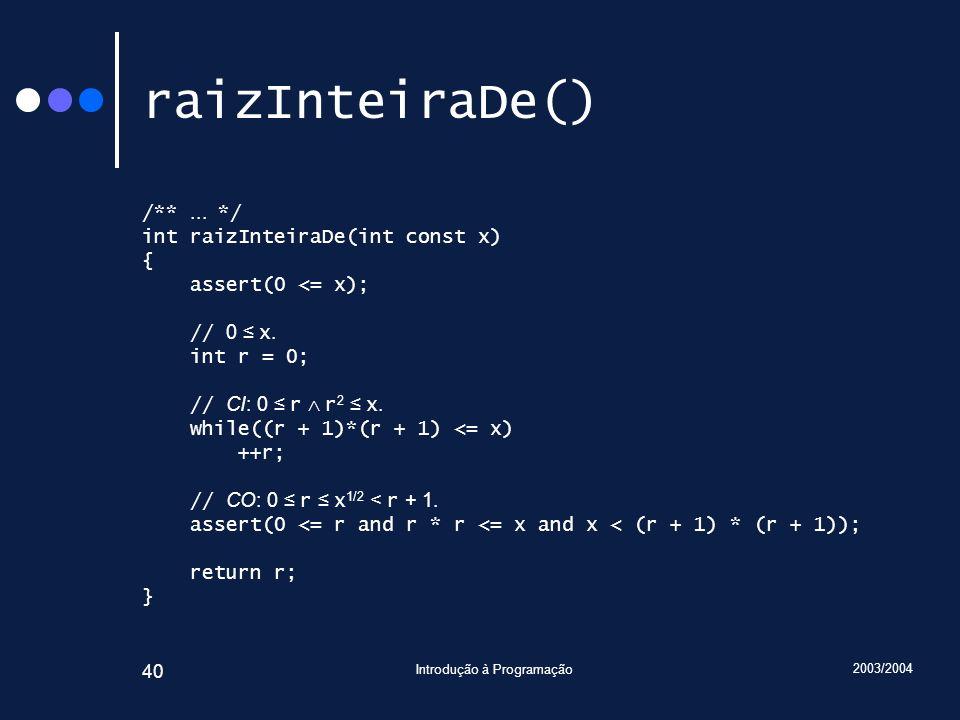 2003/2004 Introdução à Programação 40 raizInteiraDe() /**... */ int raizInteiraDe(int const x) { assert(0 <= x); // 0 x. int r = 0; // CI: 0 r r 2 x.