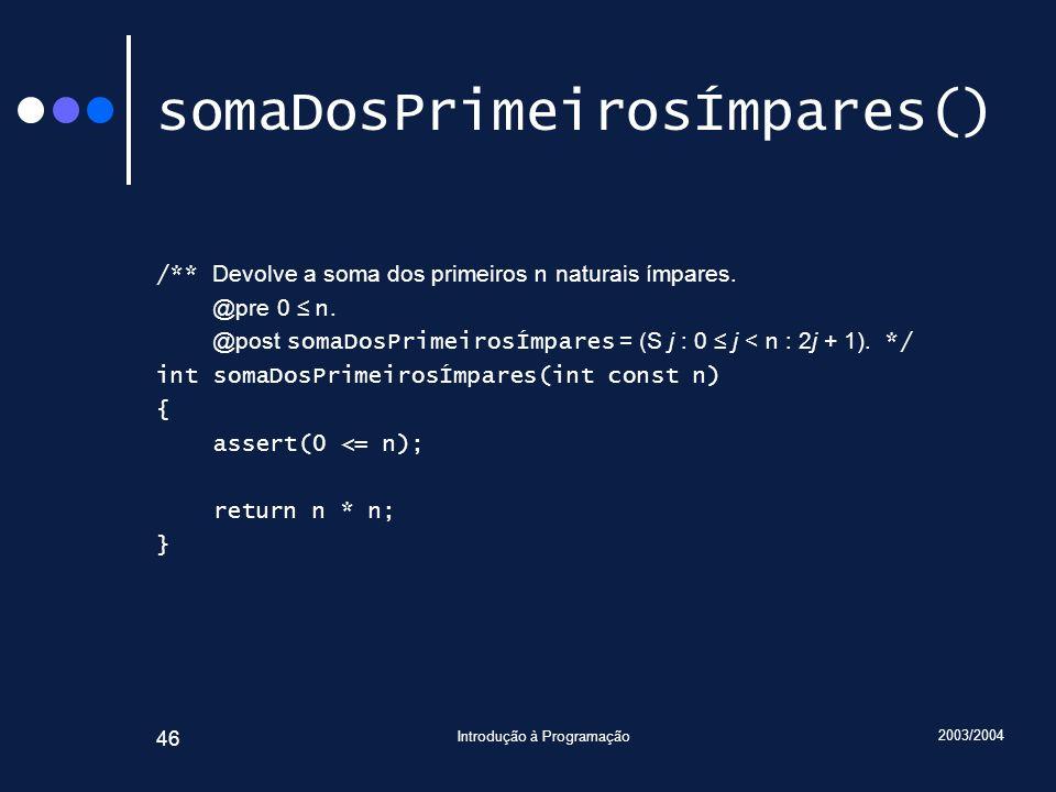 2003/2004 Introdução à Programação 46 somaDosPrimeirosÍmpares() /** Devolve a soma dos primeiros n naturais ímpares. @pre 0 n. @post somaDosPrimeirosÍ