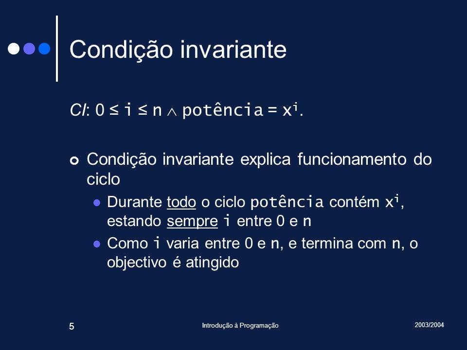 2003/2004 Introdução à Programação 5 Condição invariante CI: 0 i n potência = x i. Condição invariante explica funcionamento do ciclo Durante todo o c